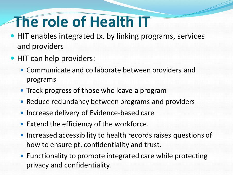 The role of Health IT HIT enables integrated tx. by linking programs, services and providers HIT can help providers: Communicate and collaborate betwe