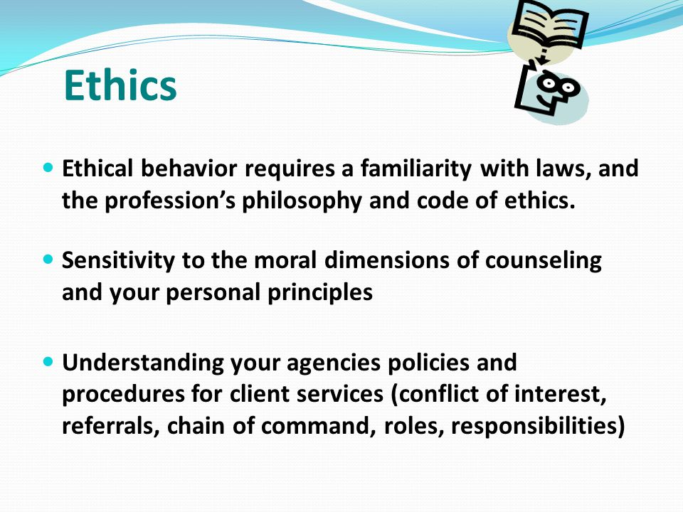 Ethics Ethical behavior requires a familiarity with laws, and the profession's philosophy and code of ethics. Sensitivity to the moral dimensions of c