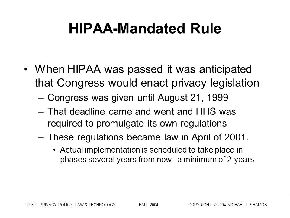17-801 PRIVACY POLICY, LAW & TECHNOLOGY FALL 2004 COPYRIGHT © 2004 MICHAEL I. SHAMOS Need For Reform Much of HIPAA is devoted to the privacy of medica