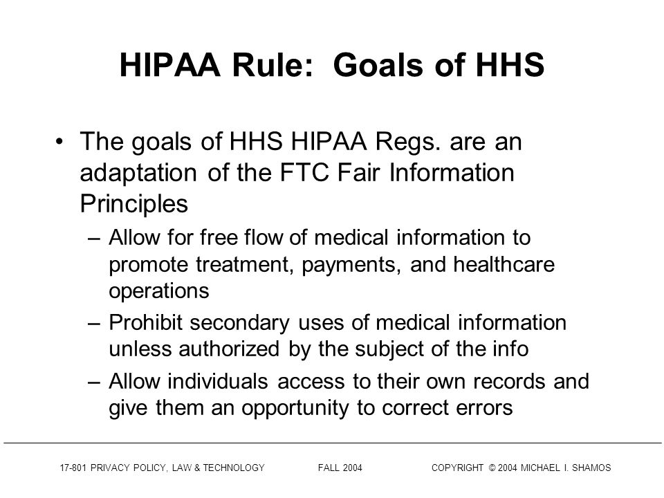17-801 PRIVACY POLICY, LAW & TECHNOLOGY FALL 2004 COPYRIGHT © 2004 MICHAEL I. SHAMOS HIPAA-Mandated Rule When HIPAA was passed it was anticipated that