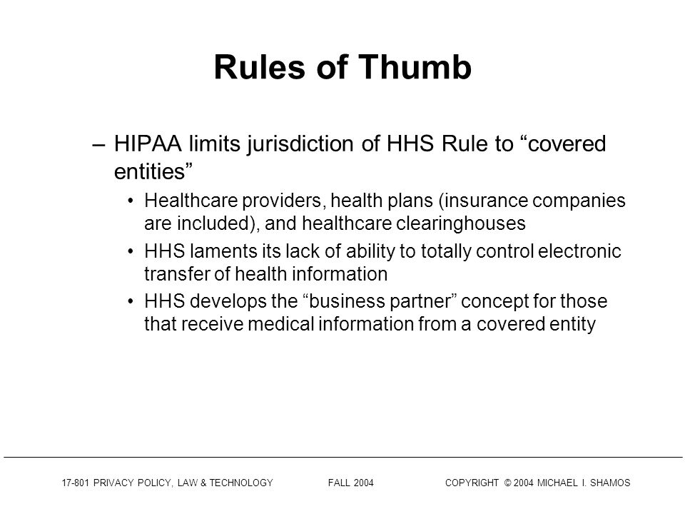 17-801 PRIVACY POLICY, LAW & TECHNOLOGY FALL 2004 COPYRIGHT © 2004 MICHAEL I. SHAMOS Goals of HIPPA Regs. Continuing with the goals of the HIPAA Rule: