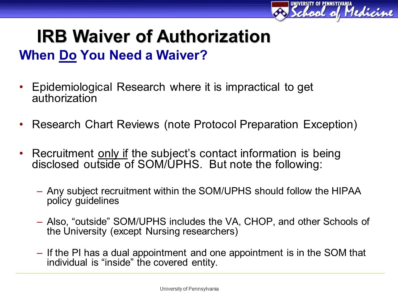 University of Pennsylvania IRB Waiver of Authorization When Do You Need a Waiver? Epidemiological Research where it is impractical to get authorizatio