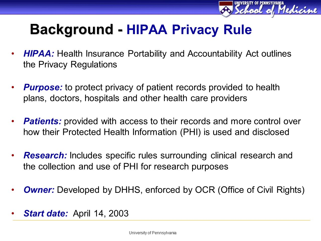 University of Pennsylvania Definitions Individually Identifiable Health Information Information about the physical or mental health of an individual Created or received by a covered entity Relates to individual's health, health care or payment for care - past, present or future Reasonable belief that the information can be used to identify a particular individual Applies to defined standard transactions