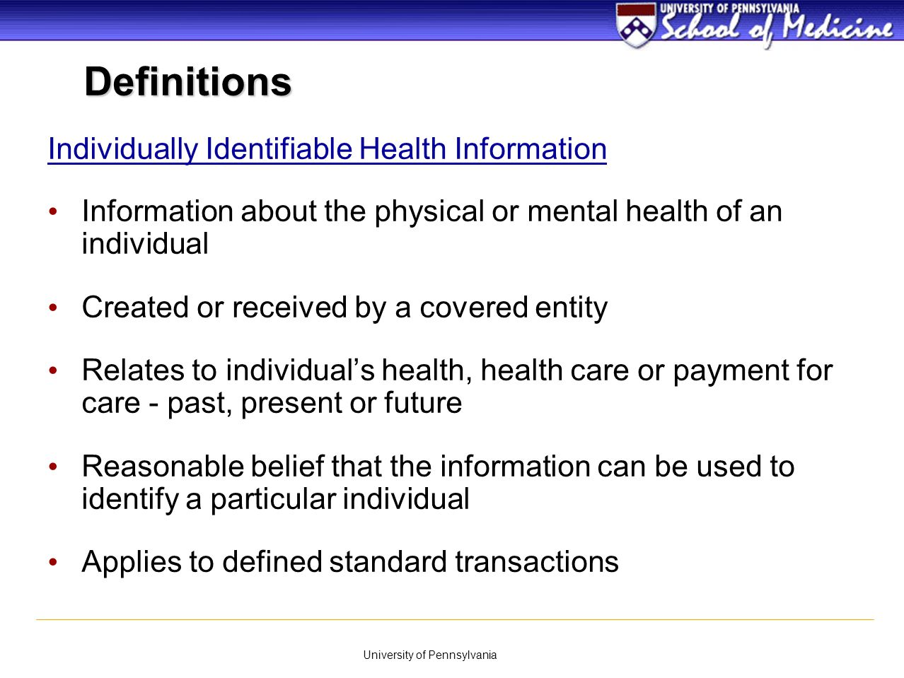 University of Pennsylvania Protected Health Information (PHI) All individually identifiable health information transmitted or maintained by a covered entity, regardless of form or media – Include oral communications – Excludes education records – Excludes employment records Definitions