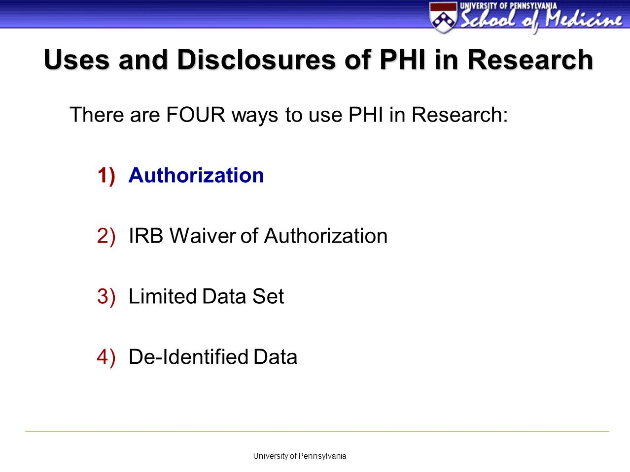 University of Pennsylvania Uses and Disclosures of PHI in Research There are FOUR ways to use PHI in Research: 1)Authorization 2)IRB Waiver of Authori