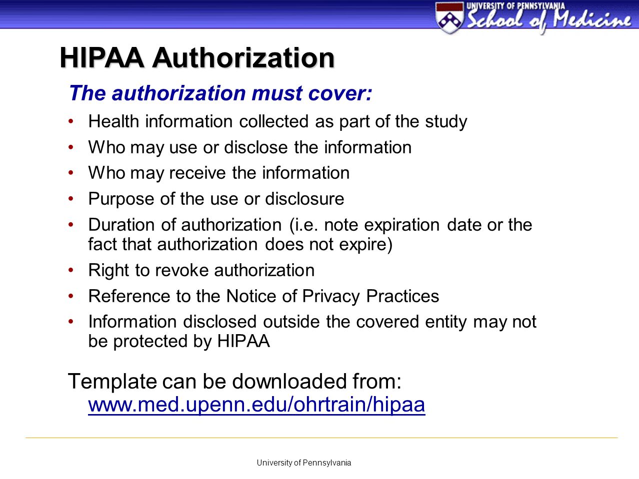 University of Pennsylvania The authorization must cover: Health information collected as part of the study Who may use or disclose the information Who
