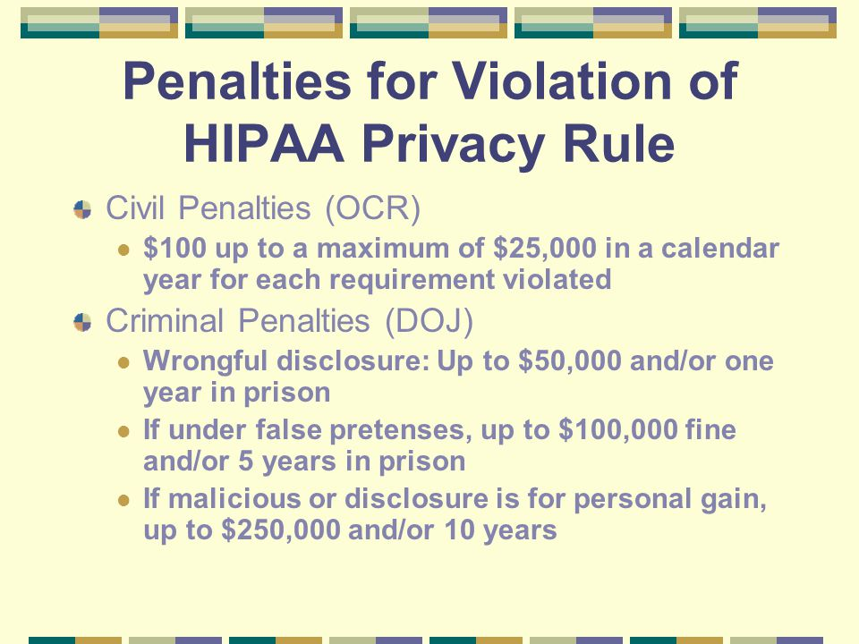 Penalties for Violation of HIPAA Privacy Rule Civil Penalties (OCR) $100 up to a maximum of $25,000 in a calendar year for each requirement violated Criminal Penalties (DOJ) Wrongful disclosure: Up to $50,000 and/or one year in prison If under false pretenses, up to $100,000 fine and/or 5 years in prison If malicious or disclosure is for personal gain, up to $250,000 and/or 10 years