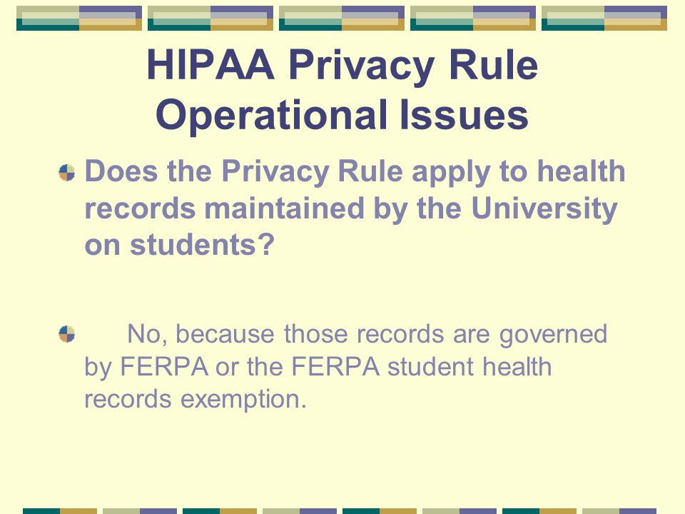 HIPAA Privacy Rule Operational Issues Does the Privacy Rule apply to health records maintained by the University on students.