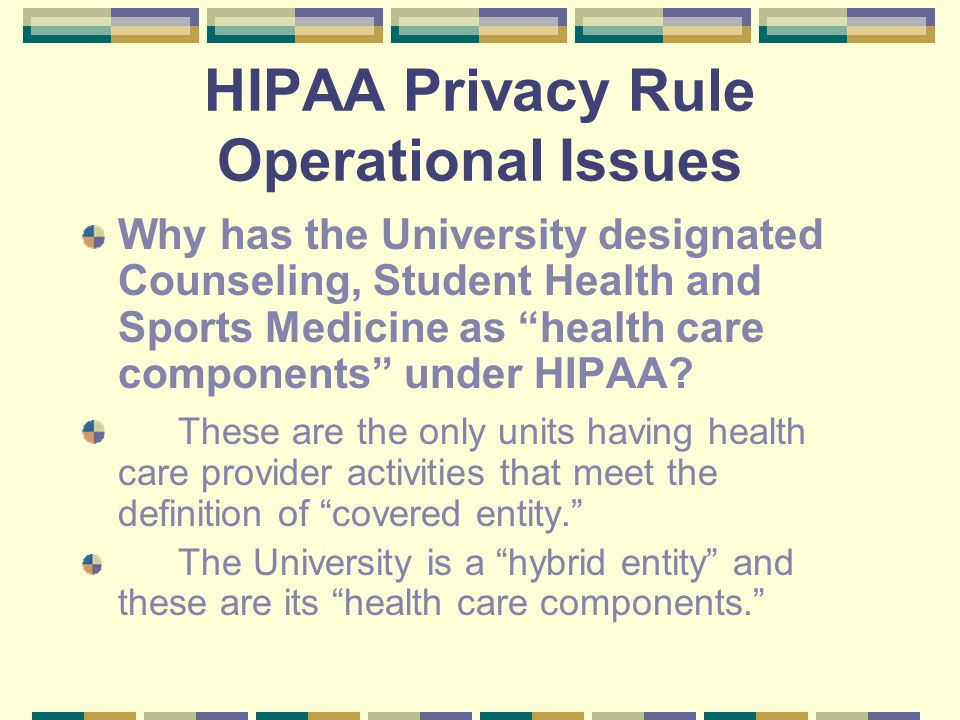 HIPAA Privacy Rule Operational Issues Why has the University designated Counseling, Student Health and Sports Medicine as health care components under HIPAA.