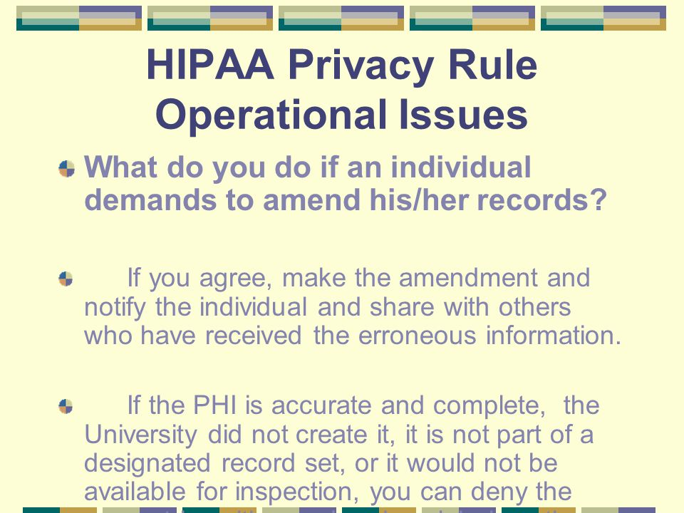 HIPAA Privacy Rule Operational Issues What do you do if an individual demands to amend his/her records.