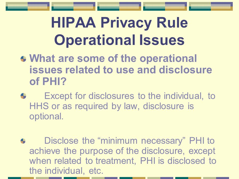 HIPAA Privacy Rule Operational Issues What are some of the operational issues related to use and disclosure of PHI.