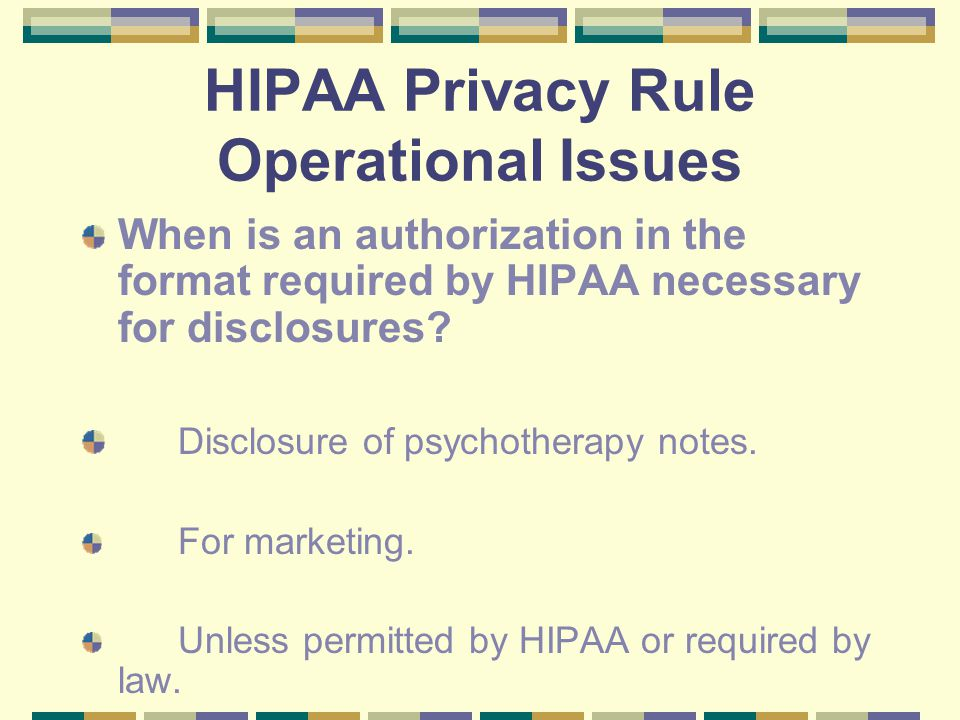 HIPAA Privacy Rule Operational Issues When is an authorization in the format required by HIPAA necessary for disclosures.
