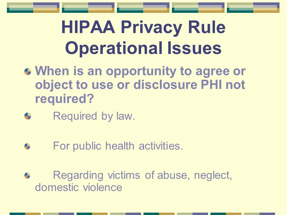 HIPAA Privacy Rule Operational Issues When is an opportunity to agree or object to use or disclosure PHI not required.