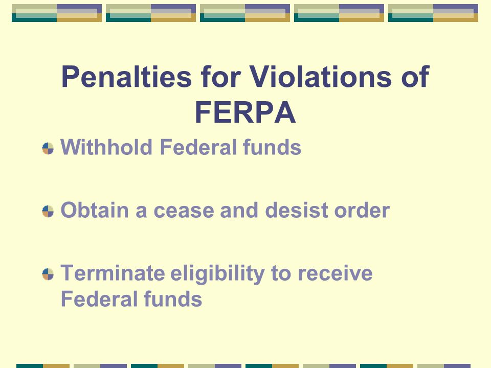 Penalties for Violations of FERPA Withhold Federal funds Obtain a cease and desist order Terminate eligibility to receive Federal funds
