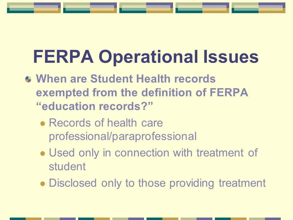 FERPA Operational Issues When are Student Health records exempted from the definition of FERPA education records? Records of health care professional/paraprofessional Used only in connection with treatment of student Disclosed only to those providing treatment