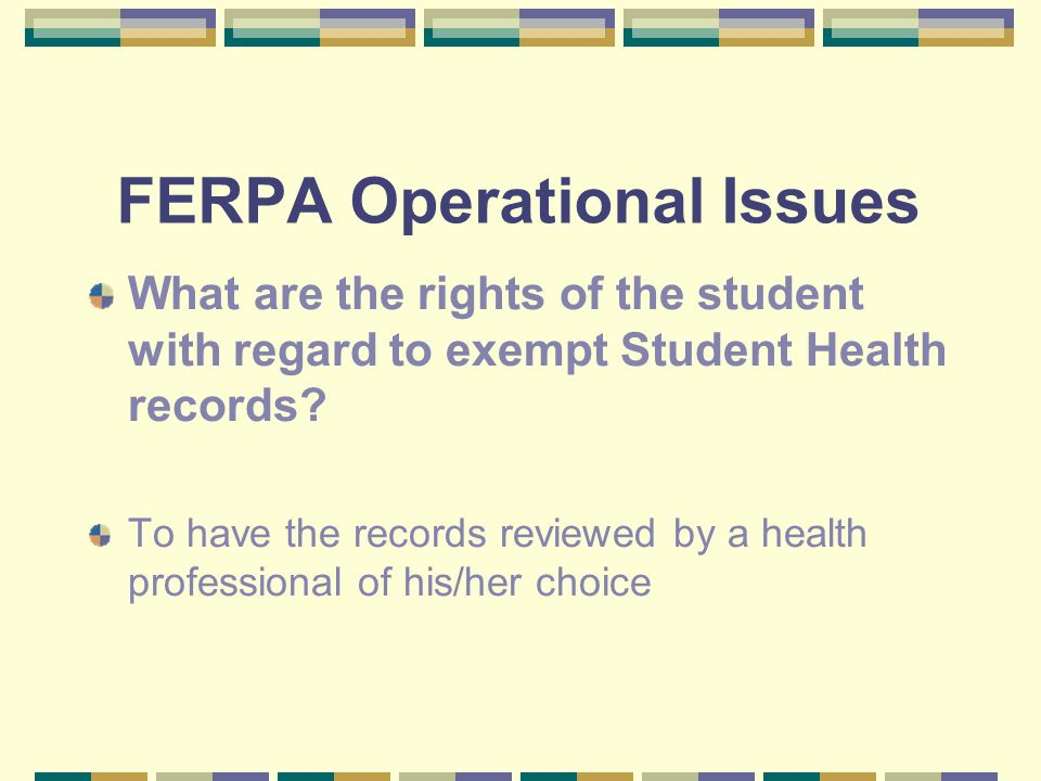 FERPA Operational Issues What happens if the Student Health records are disclosed to the student or other persons not involved in the treatment process.