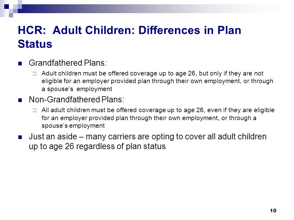 HCR: Adult Children: Differences in Plan Status Grandfathered Plans:  Adult children must be offered coverage up to age 26, but only if they are not eligible for an employer provided plan through their own employment, or through a spouse's employment Non-Grandfathered Plans:  All adult children must be offered coverage up to age 26, even if they are eligible for an employer provided plan through their own employment, or through a spouse's employment Just an aside – many carriers are opting to cover all adult children up to age 26 regardless of plan status 10