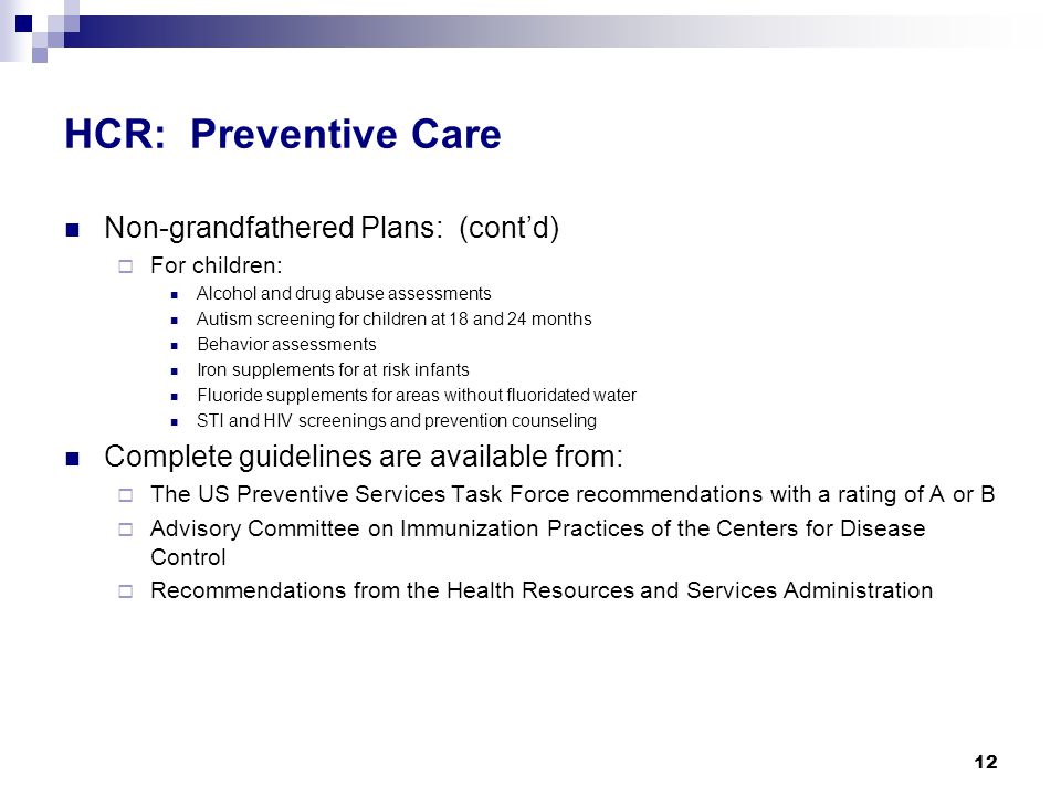 HCR: Preventive Care Non-grandfathered Plans: (cont'd)  For children: Alcohol and drug abuse assessments Autism screening for children at 18 and 24 months Behavior assessments Iron supplements for at risk infants Fluoride supplements for areas without fluoridated water STI and HIV screenings and prevention counseling Complete guidelines are available from:  The US Preventive Services Task Force recommendations with a rating of A or B  Advisory Committee on Immunization Practices of the Centers for Disease Control  Recommendations from the Health Resources and Services Administration 12