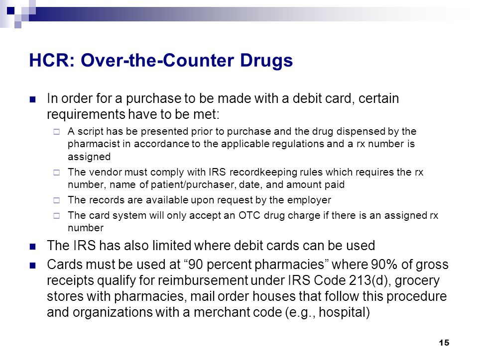 HCR: Over-the-Counter Drugs In order for a purchase to be made with a debit card, certain requirements have to be met:  A script has be presented prior to purchase and the drug dispensed by the pharmacist in accordance to the applicable regulations and a rx number is assigned  The vendor must comply with IRS recordkeeping rules which requires the rx number, name of patient/purchaser, date, and amount paid  The records are available upon request by the employer  The card system will only accept an OTC drug charge if there is an assigned rx number The IRS has also limited where debit cards can be used Cards must be used at 90 percent pharmacies where 90% of gross receipts qualify for reimbursement under IRS Code 213(d), grocery stores with pharmacies, mail order houses that follow this procedure and organizations with a merchant code (e.g., hospital) 15