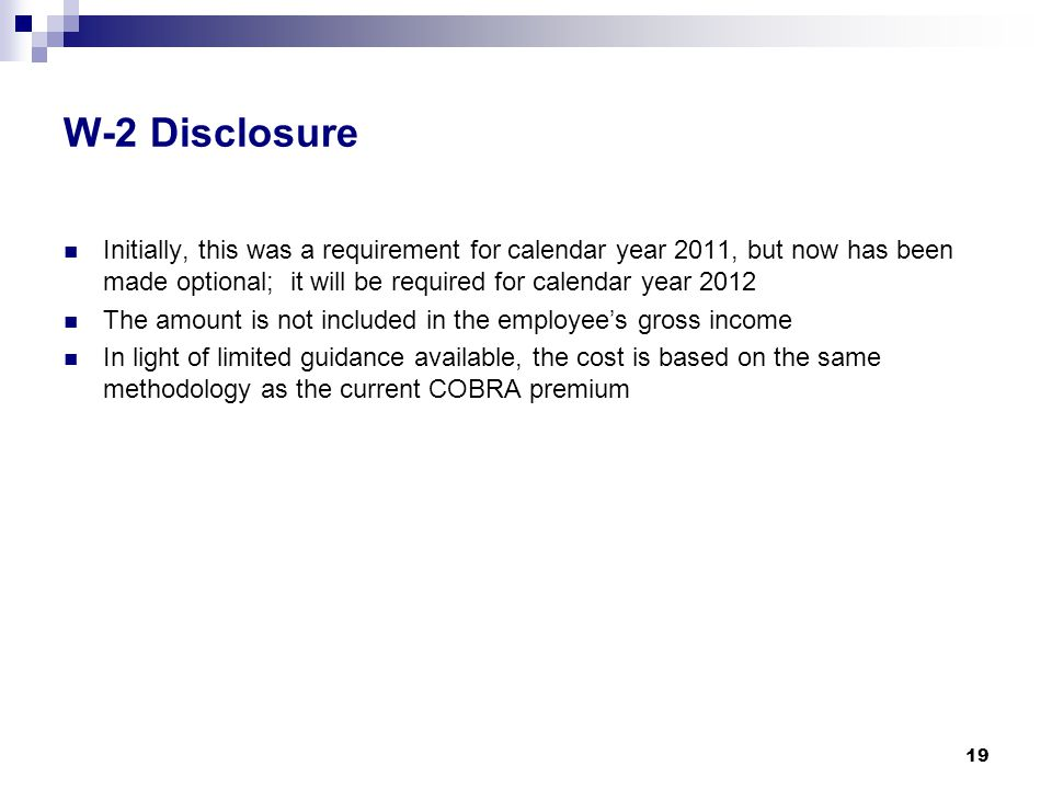W-2 Disclosure Initially, this was a requirement for calendar year 2011, but now has been made optional; it will be required for calendar year 2012 The amount is not included in the employee's gross income In light of limited guidance available, the cost is based on the same methodology as the current COBRA premium 19