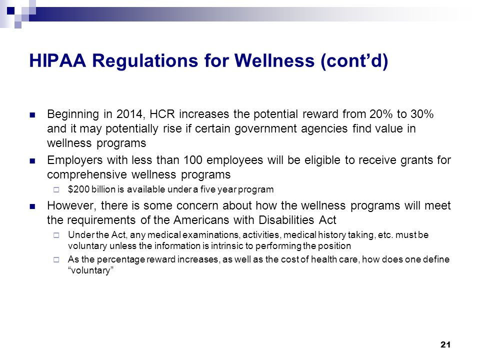 HIPAA Regulations for Wellness (cont'd) Beginning in 2014, HCR increases the potential reward from 20% to 30% and it may potentially rise if certain government agencies find value in wellness programs Employers with less than 100 employees will be eligible to receive grants for comprehensive wellness programs  $200 billion is available under a five year program However, there is some concern about how the wellness programs will meet the requirements of the Americans with Disabilities Act  Under the Act, any medical examinations, activities, medical history taking, etc.