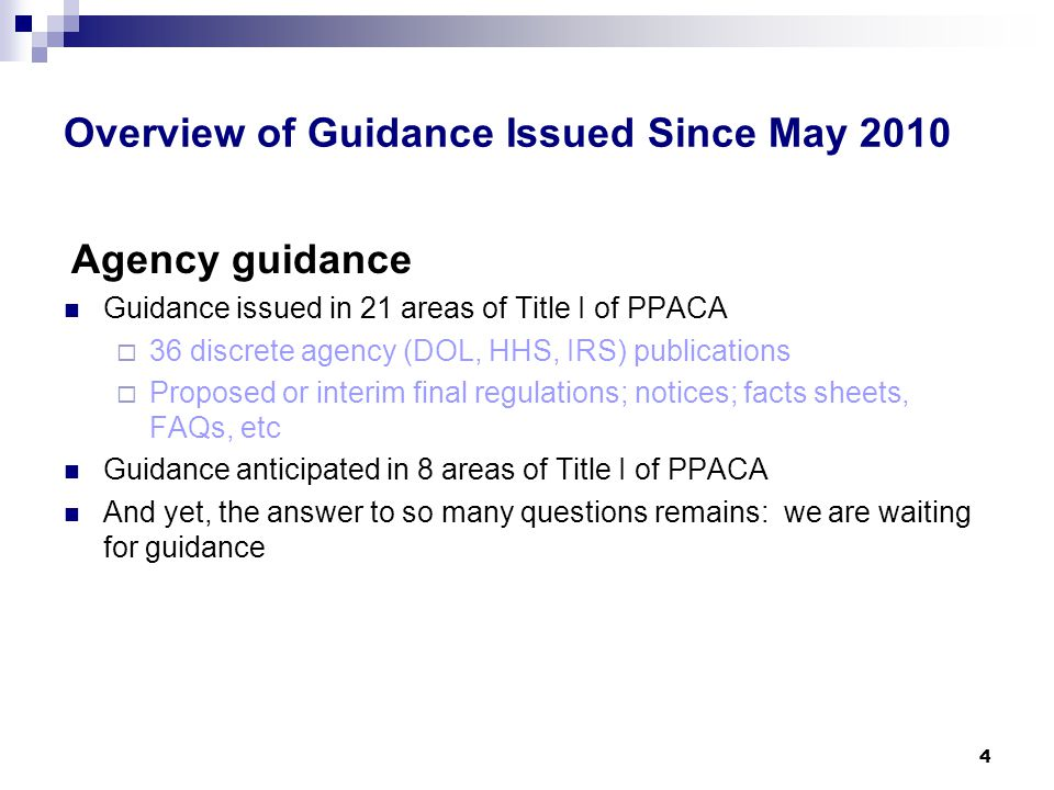 Overview of Guidance Issued Since May 2010 Agency guidance Guidance issued in 21 areas of Title I of PPACA  36 discrete agency (DOL, HHS, IRS) publications  Proposed or interim final regulations; notices; facts sheets, FAQs, etc Guidance anticipated in 8 areas of Title I of PPACA And yet, the answer to so many questions remains: we are waiting for guidance 4
