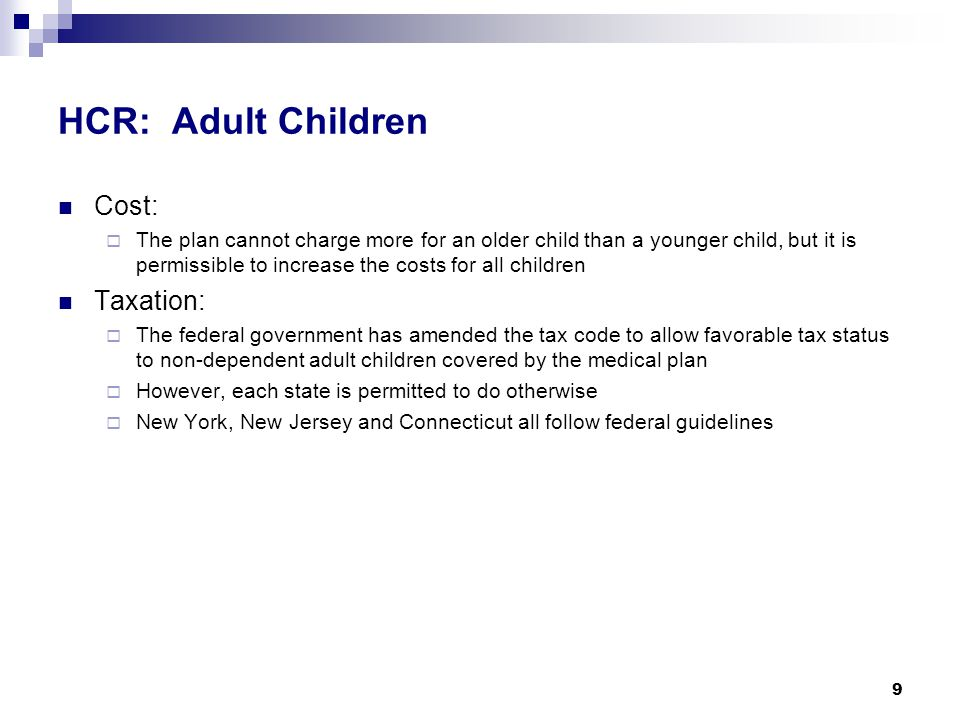 HCR: Adult Children Cost:  The plan cannot charge more for an older child than a younger child, but it is permissible to increase the costs for all children Taxation:  The federal government has amended the tax code to allow favorable tax status to non-dependent adult children covered by the medical plan  However, each state is permitted to do otherwise  New York, New Jersey and Connecticut all follow federal guidelines 9