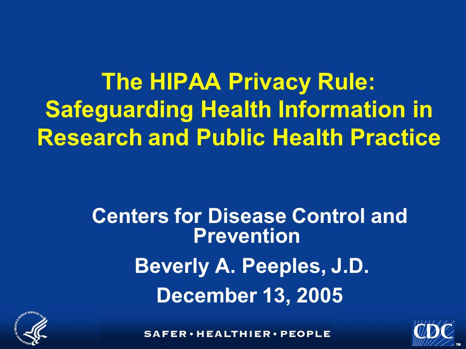 TM The HIPAA Privacy Rule: Safeguarding Health Information in Research and Public Health Practice Centers for Disease Control and Prevention Beverly A.