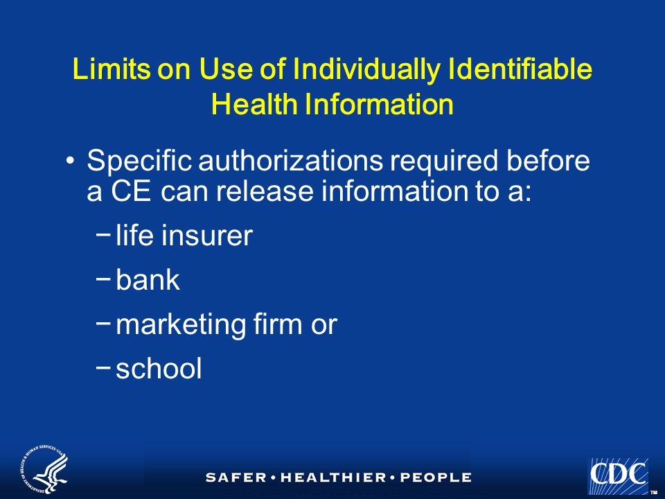 TM Limits on Use of Individually Identifiable Health Information Specific authorizations required before a CE can release information to a: −life insurer −bank −marketing firm or −school