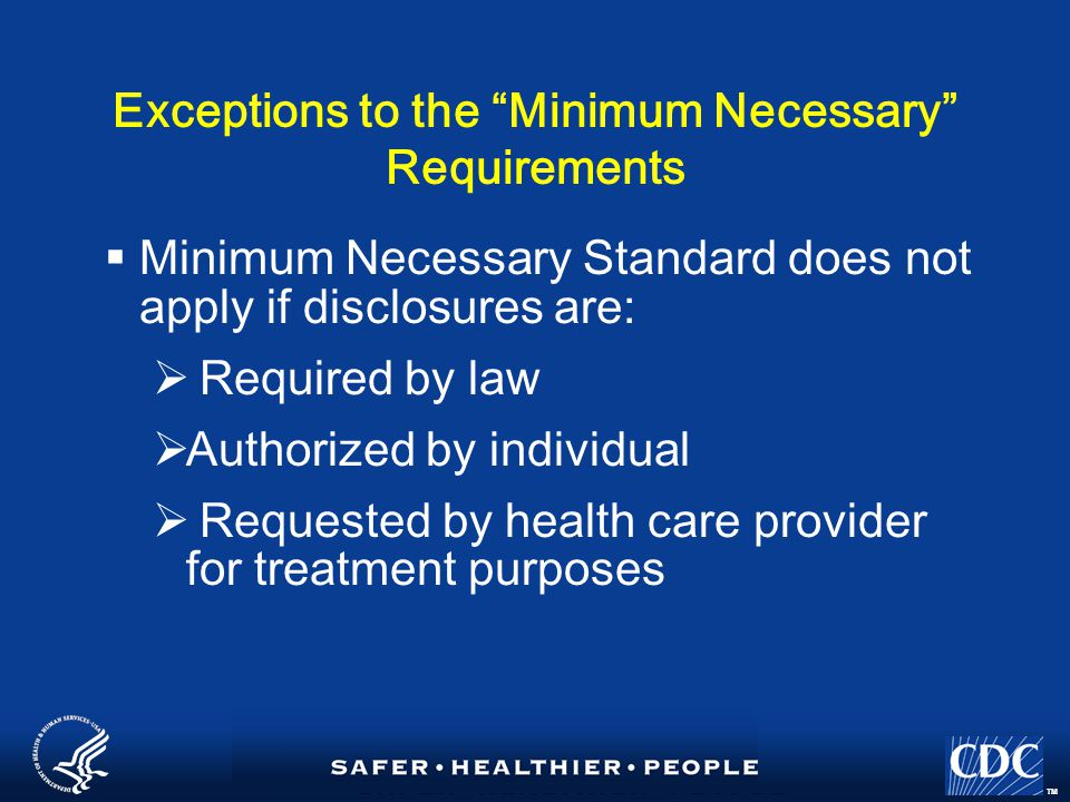 TM Exceptions to the Minimum Necessary Requirements  Minimum Necessary Standard does not apply if disclosures are:  Required by law  Authorized by individual  Requested by health care provider for treatment purposes