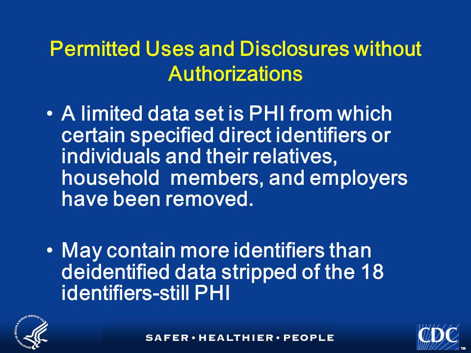 TM Permitted Uses and Disclosures without Authorizations A limited data set is PHI from which certain specified direct identifiers or individuals and their relatives, household members, and employers have been removed.