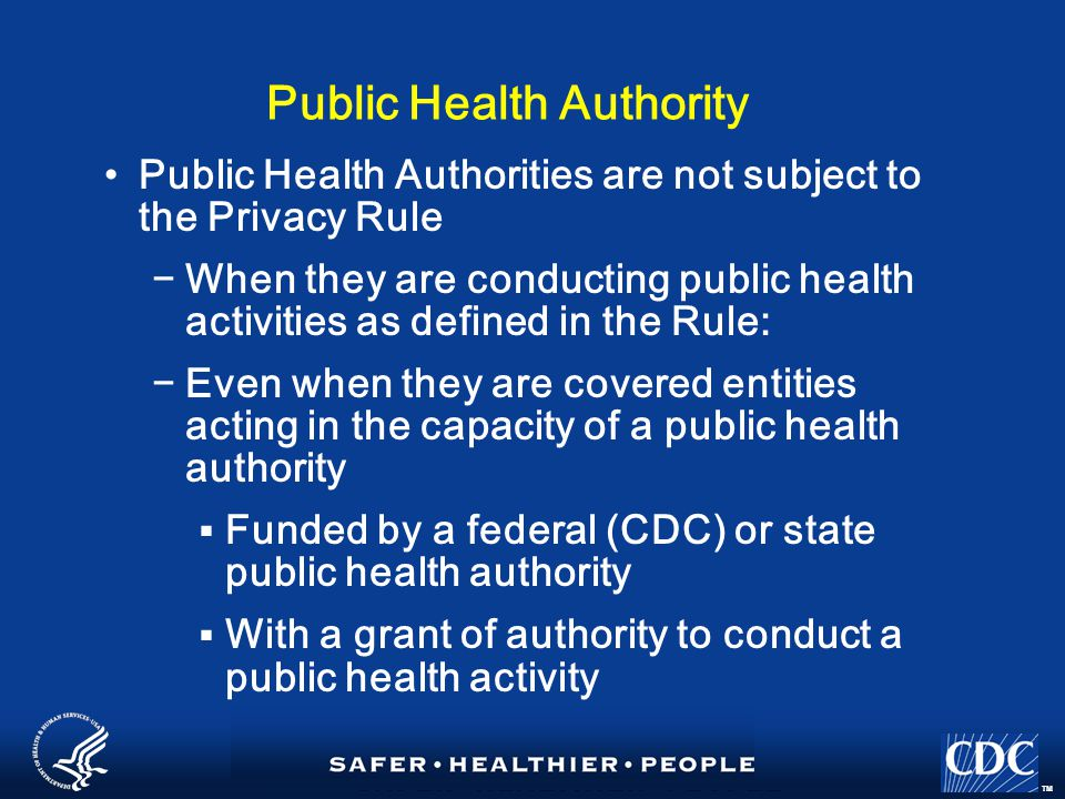 TM Public Health Authority Public Health Authorities are not subject to the Privacy Rule −When they are conducting public health activities as defined in the Rule: −Even when they are covered entities acting in the capacity of a public health authority  Funded by a federal (CDC) or state public health authority  With a grant of authority to conduct a public health activity