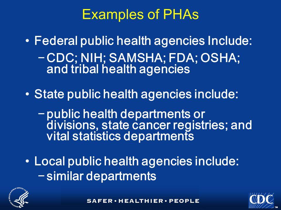 TM Examples of PHAs Federal public health agencies Include: −CDC; NIH; SAMSHA; FDA; OSHA; and tribal health agencies State public health agencies include: −public health departments or divisions, state cancer registries; and vital statistics departments Local public health agencies include: −similar departments