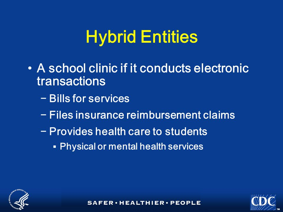 TM Hybrid Entities A school clinic if it conducts electronic transactions −Bills for services −Files insurance reimbursement claims −Provides health care to students  Physical or mental health services