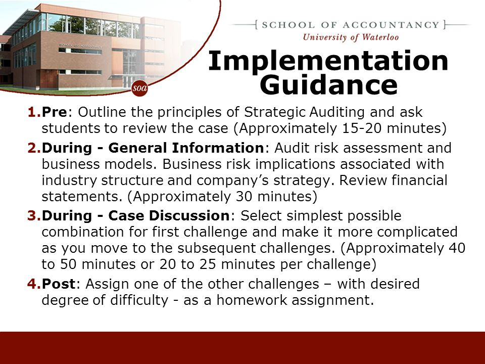 Implementation Guidance 1.Pre: Outline the principles of Strategic Auditing and ask students to review the case (Approximately 15-20 minutes) 2.During - General Information: Audit risk assessment and business models.