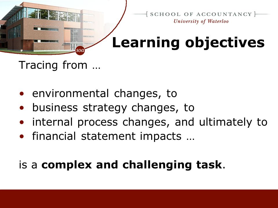 Learning objectives Tracing from … environmental changes, to business strategy changes, to internal process changes, and ultimately to financial statement impacts … is a complex and challenging task.
