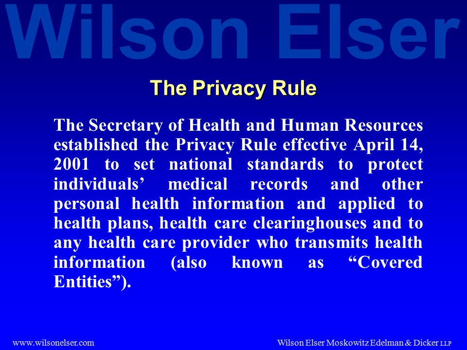 Wilson Elser Wilson Elser Moskowitz Edelman & Dicker LLP www.wilsonelser.com The Privacy Rule The Secretary of Health and Human Resources established the Privacy Rule effective April 14, 2001 to set national standards to protect individuals' medical records and other personal health information and applied to health plans, health care clearinghouses and to any health care provider who transmits health information (also known as Covered Entities ).