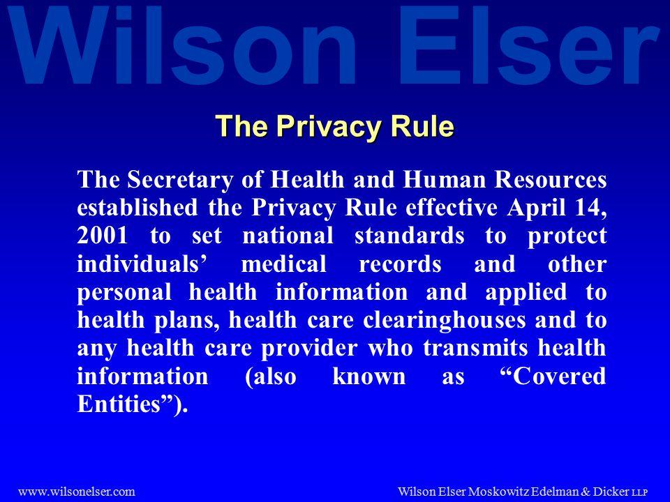 Wilson Elser Wilson Elser Moskowitz Edelman & Dicker LLP www.wilsonelser.com The Privacy Rule The Secretary of Health and Human Resources established