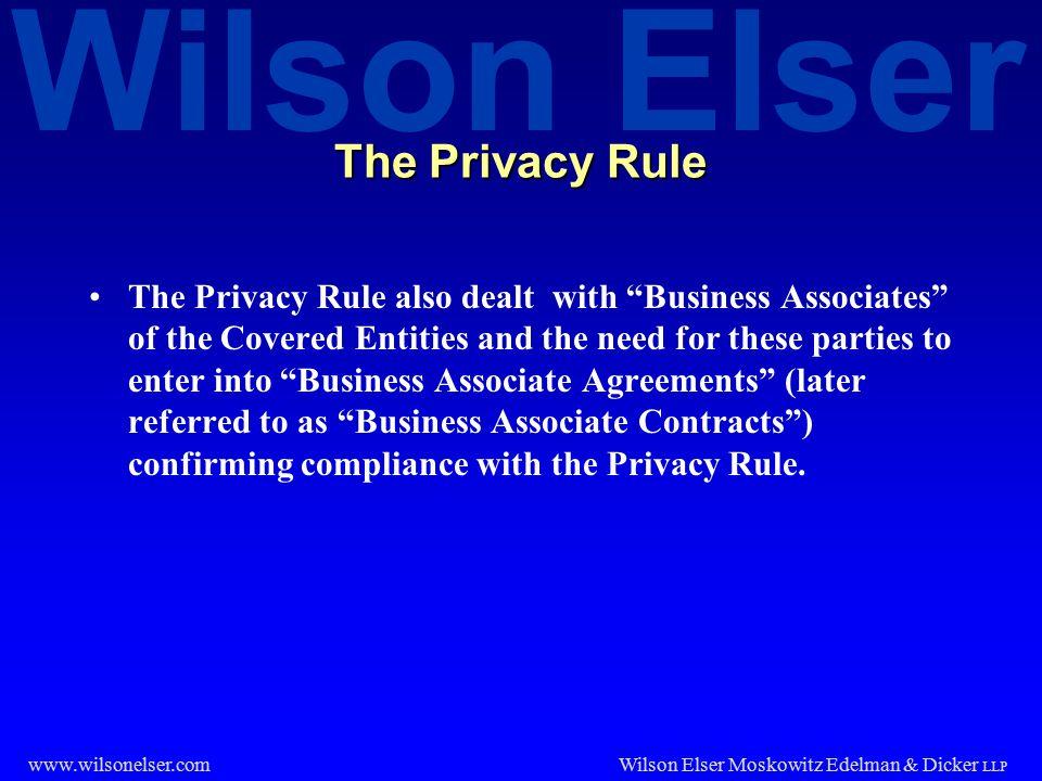 "Wilson Elser Wilson Elser Moskowitz Edelman & Dicker LLP www.wilsonelser.com The Privacy Rule The Privacy Rule also dealt with ""Business Associates"" o"