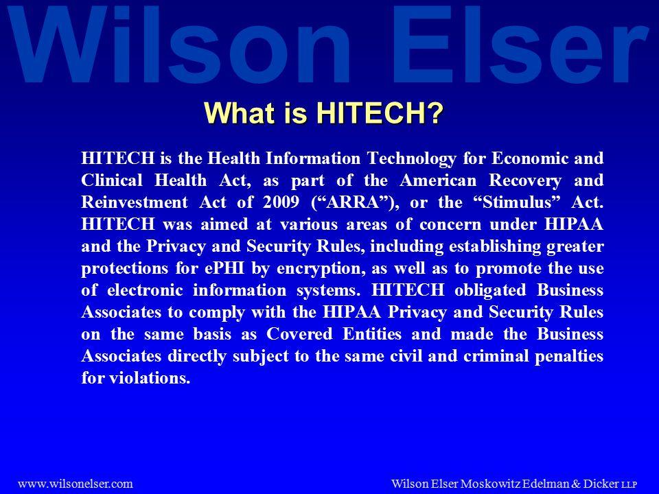 Wilson Elser Wilson Elser Moskowitz Edelman & Dicker LLP www.wilsonelser.com What is HITECH? HITECH is the Health Information Technology for Economic