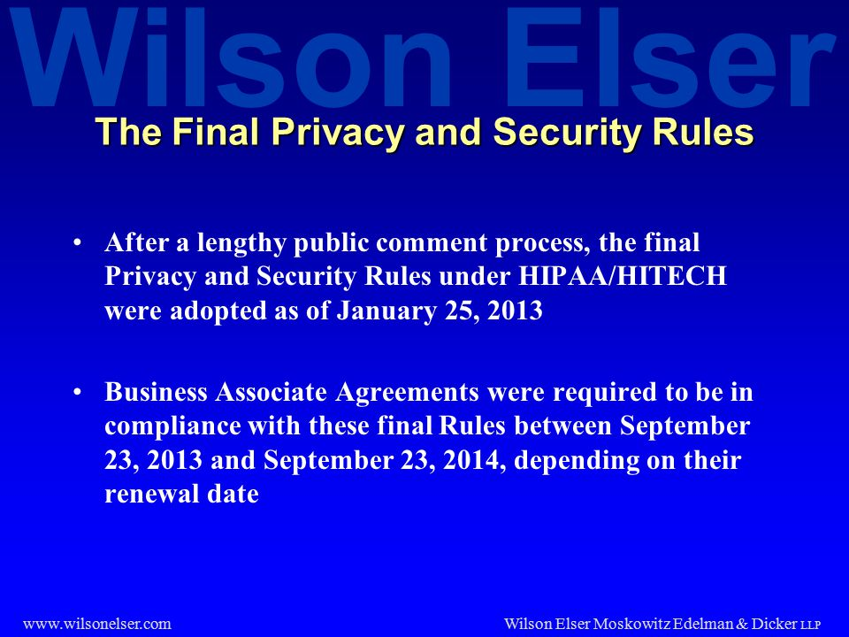 Wilson Elser Wilson Elser Moskowitz Edelman & Dicker LLP www.wilsonelser.com The Final Privacy and Security Rules After a lengthy public comment proce