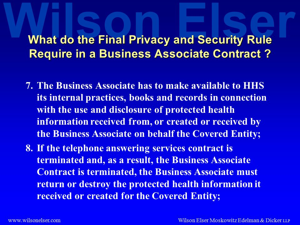 Wilson Elser Wilson Elser Moskowitz Edelman & Dicker LLP www.wilsonelser.com What do the Final Privacy and Security Rule Require in a Business Associa