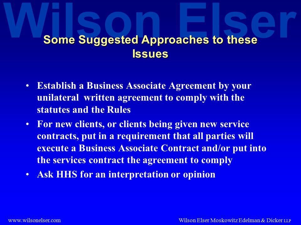 Wilson Elser Wilson Elser Moskowitz Edelman & Dicker LLP www.wilsonelser.com Some Suggested Approaches to these Issues Establish a Business Associate