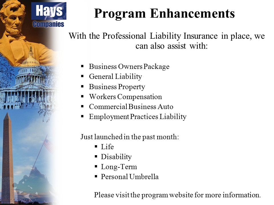 Program Enhancements With the Professional Liability Insurance in place, we can also assist with:  Business Owners Package  General Liability  Busi