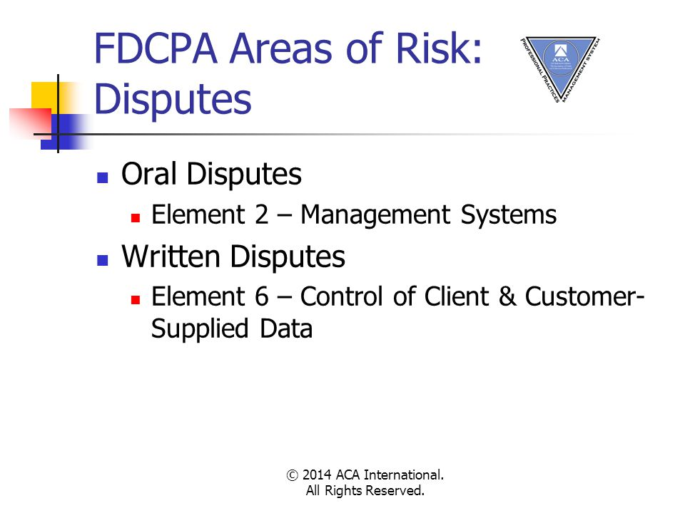 FDCPA Areas of Risk: Disputes Oral Disputes Element 2 – Management Systems Written Disputes Element 6 – Control of Client & Customer- Supplied Data © 2014 ACA International.