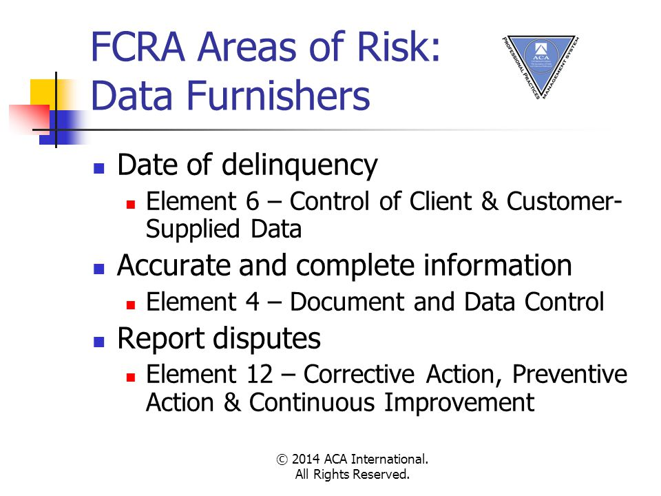 FCRA Areas of Risk: Data Furnishers Date of delinquency Element 6 – Control of Client & Customer- Supplied Data Accurate and complete information Element 4 – Document and Data Control Report disputes Element 12 – Corrective Action, Preventive Action & Continuous Improvement © 2014 ACA International.