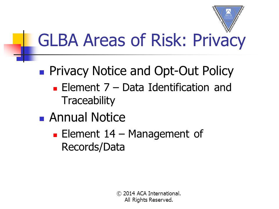 GLBA Areas of Risk: Privacy Privacy Notice and Opt-Out Policy Element 7 – Data Identification and Traceability Annual Notice Element 14 – Management of Records/Data © 2014 ACA International.