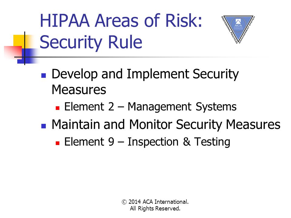 HIPAA Areas of Risk: Security Rule Develop and Implement Security Measures Element 2 – Management Systems Maintain and Monitor Security Measures Element 9 – Inspection & Testing © 2014 ACA International.