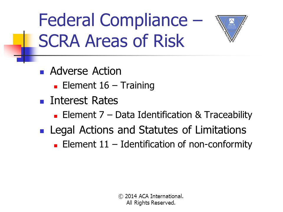Federal Compliance – SCRA Areas of Risk Adverse Action Element 16 – Training Interest Rates Element 7 – Data Identification & Traceability Legal Actions and Statutes of Limitations Element 11 – Identification of non-conformity © 2014 ACA International.