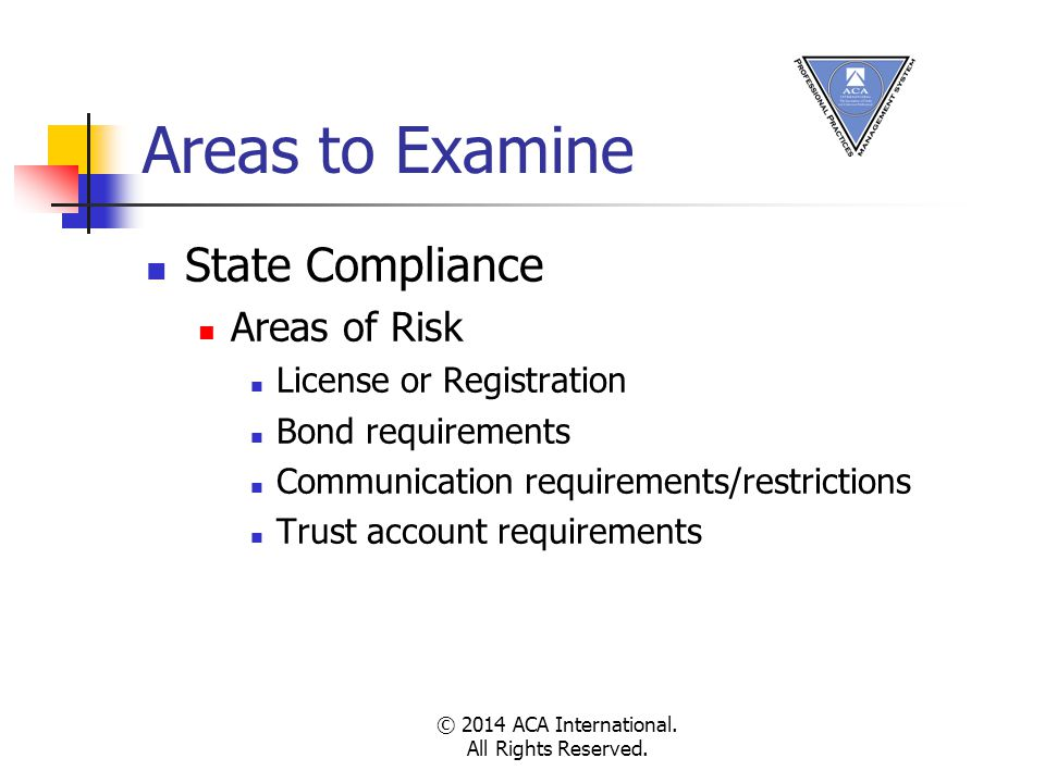Areas to Examine State Compliance Areas of Risk License or Registration Bond requirements Communication requirements/restrictions Trust account requirements © 2014 ACA International.